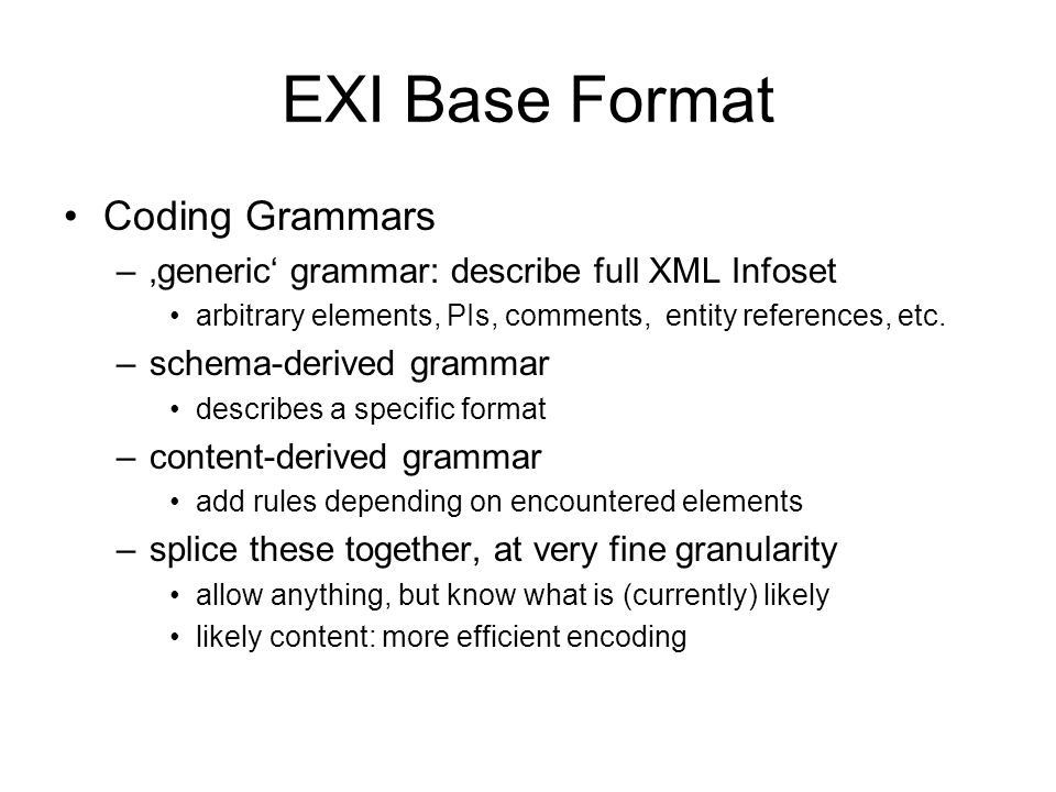 EXI Base Format Coding Grammars –generic grammar: describe full XML Infoset arbitrary elements, PIs, comments, entity references, etc.