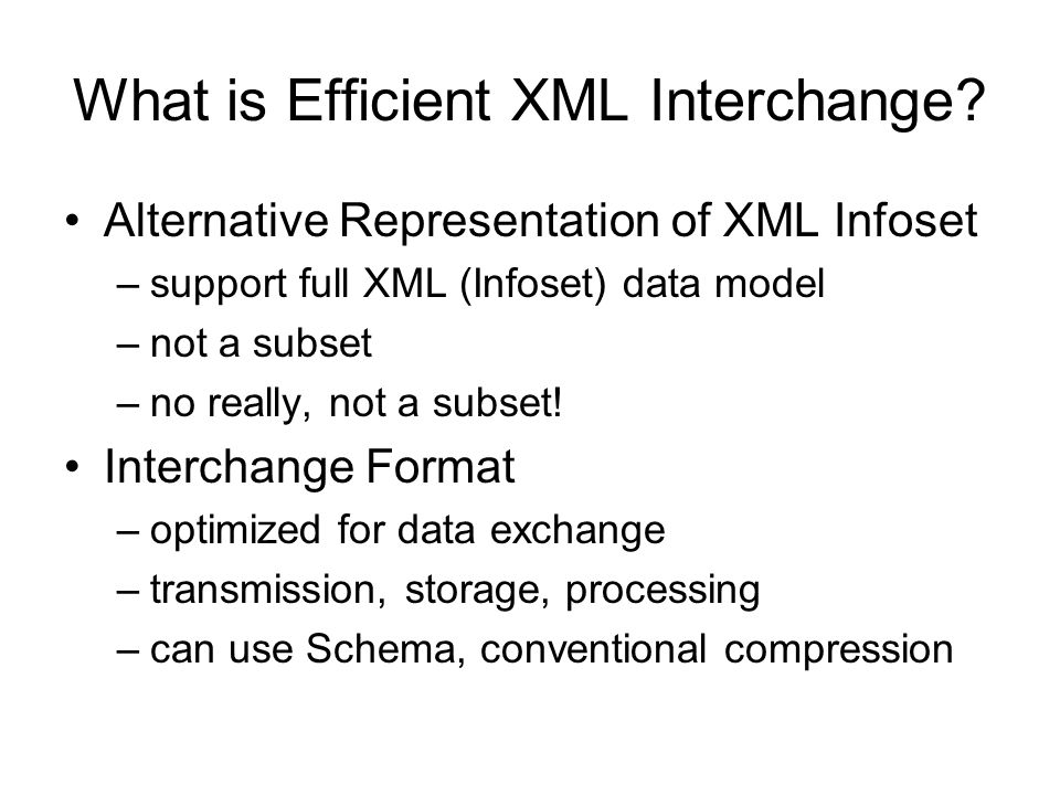 What is Efficient XML Interchange? Alternative Representation of XML Infoset –support full XML (Infoset) data model –not a subset –no really, not a su