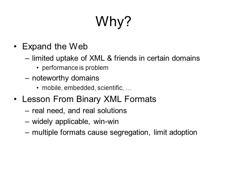 Why? Expand the Web –limited uptake of XML & friends in certain domains performance is problem –noteworthy domains mobile, embedded, scientific, … Les