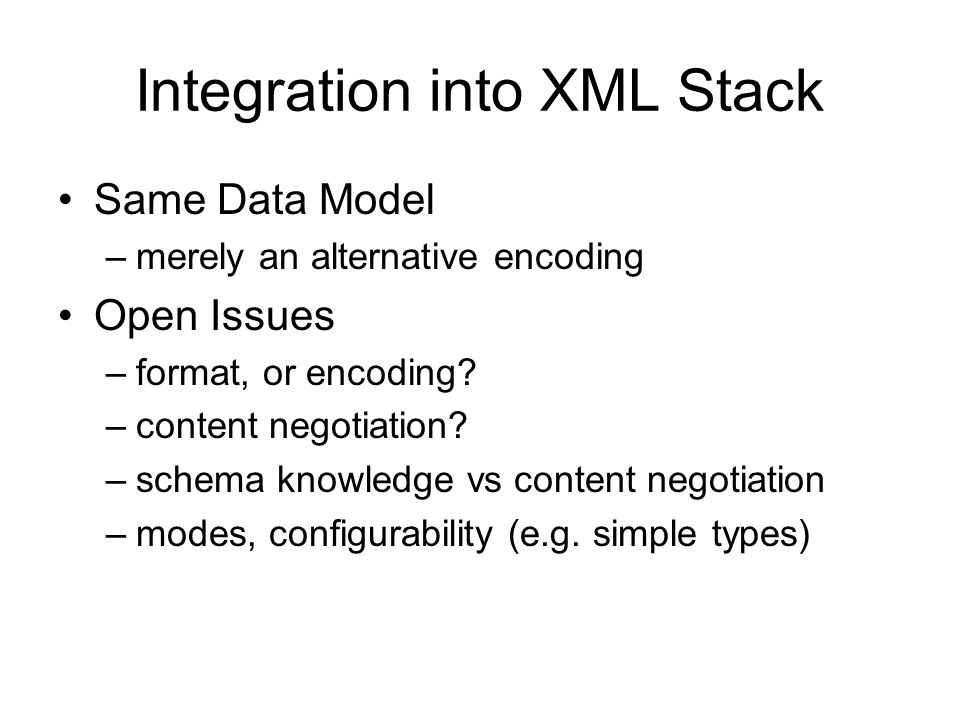 Integration into XML Stack Same Data Model –merely an alternative encoding Open Issues –format, or encoding? –content negotiation? –schema knowledge v
