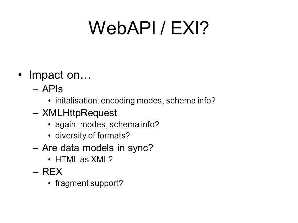 WebAPI / EXI? Impact on… –APIs initalisation: encoding modes, schema info? –XMLHttpRequest again: modes, schema info? diversity of formats? –Are data