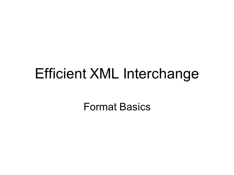 Efficient XML Interchange Goal(s) –maintain XML (Infoset) data model –seamless integration into XML software stack –improve compaction AND processing Observation: –smallness has multiple benefits –e.g.