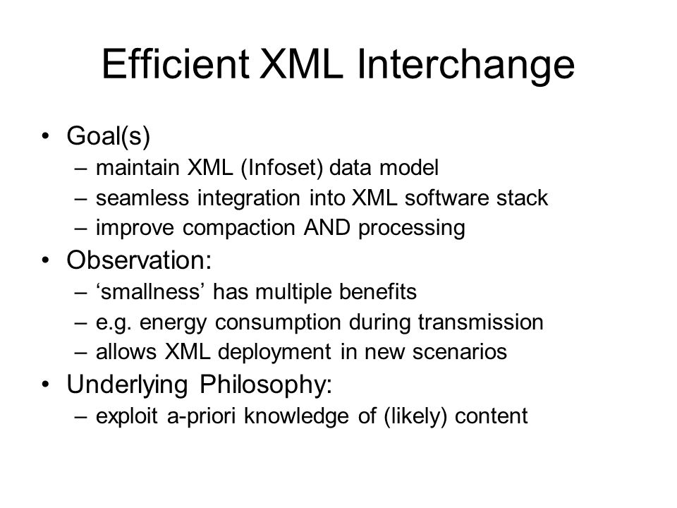 Efficient XML Interchange Goal(s) –maintain XML (Infoset) data model –seamless integration into XML software stack –improve compaction AND processing