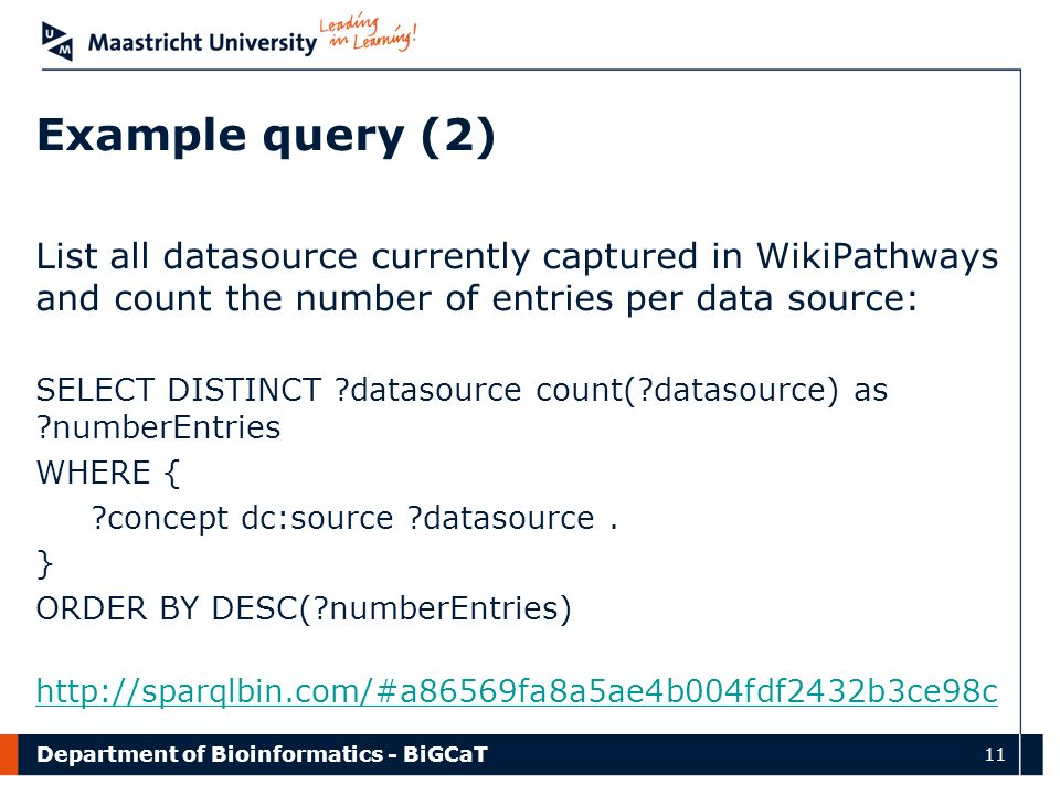 Department of Bioinformatics - BiGCaT 11 Example query (2) List all datasource currently captured in WikiPathways and count the number of entries per data source: SELECT DISTINCT ?datasource count(?datasource) as ?numberEntries WHERE { ?concept dc:source ?datasource.