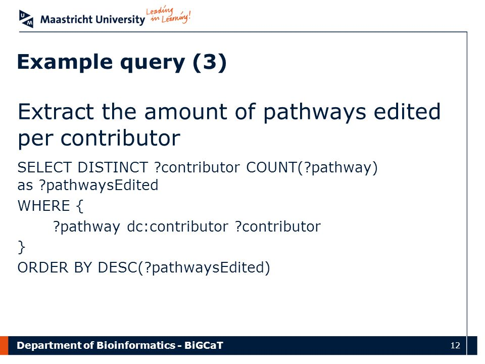 Department of Bioinformatics - BiGCaT 12 Example query (3) Extract the amount of pathways edited per contributor SELECT DISTINCT contributor COUNT( pathway) as pathwaysEdited WHERE { pathway dc:contributor contributor } ORDER BY DESC( pathwaysEdited)