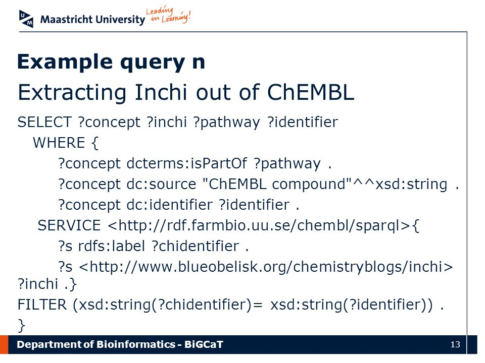 Department of Bioinformatics - BiGCaT 13 Example query n Extracting Inchi out of ChEMBL SELECT ?concept ?inchi ?pathway ?identifier WHERE { ?concept dcterms:isPartOf ?pathway.