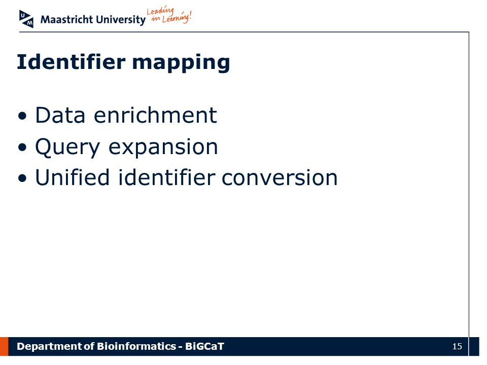 Department of Bioinformatics - BiGCaT 15 Identifier mapping Data enrichment Query expansion Unified identifier conversion