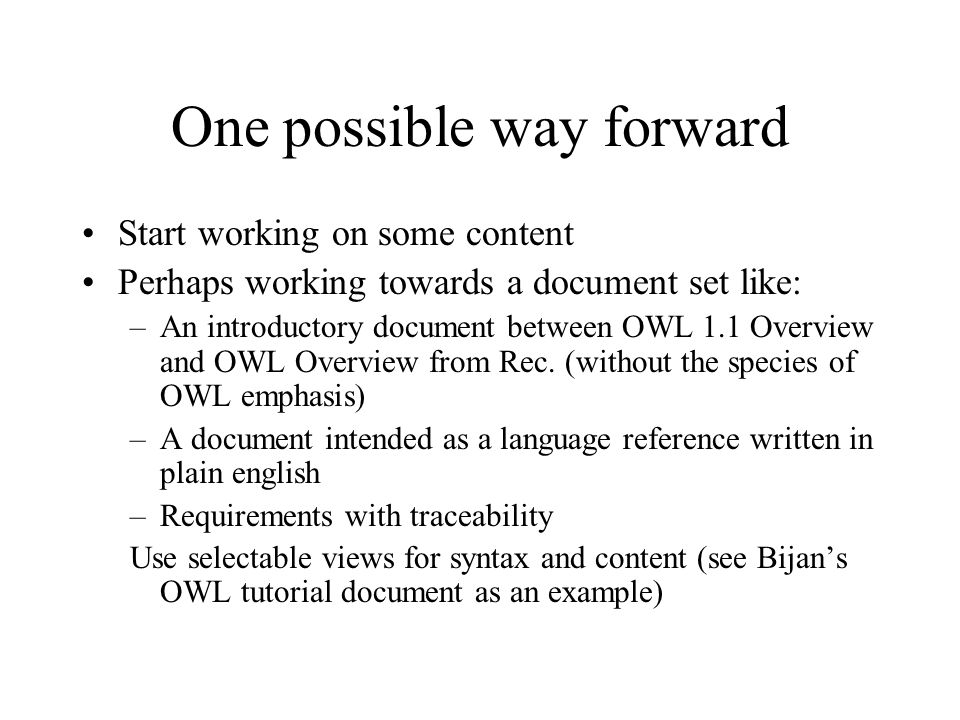 One possible way forward Start working on some content Perhaps working towards a document set like: –An introductory document between OWL 1.1 Overview and OWL Overview from Rec.