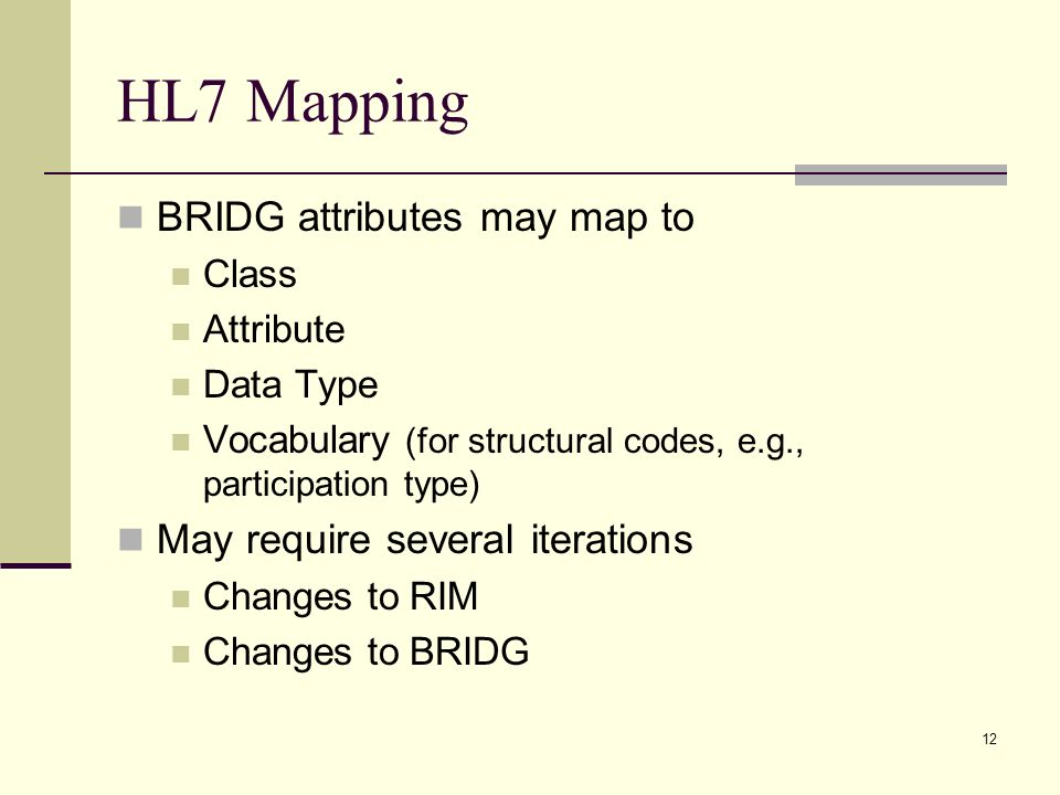 12 HL7 Mapping BRIDG attributes may map to Class Attribute Data Type Vocabulary (for structural codes, e.g., participation type) May require several i