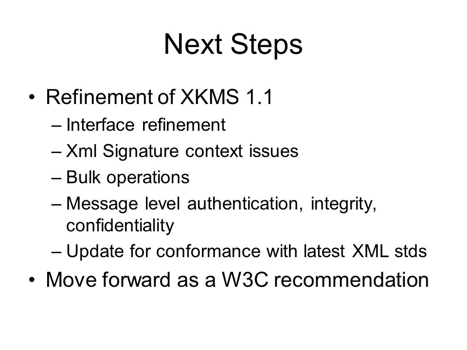 Next Steps Refinement of XKMS 1.1 –Interface refinement –Xml Signature context issues –Bulk operations –Message level authentication, integrity, confi