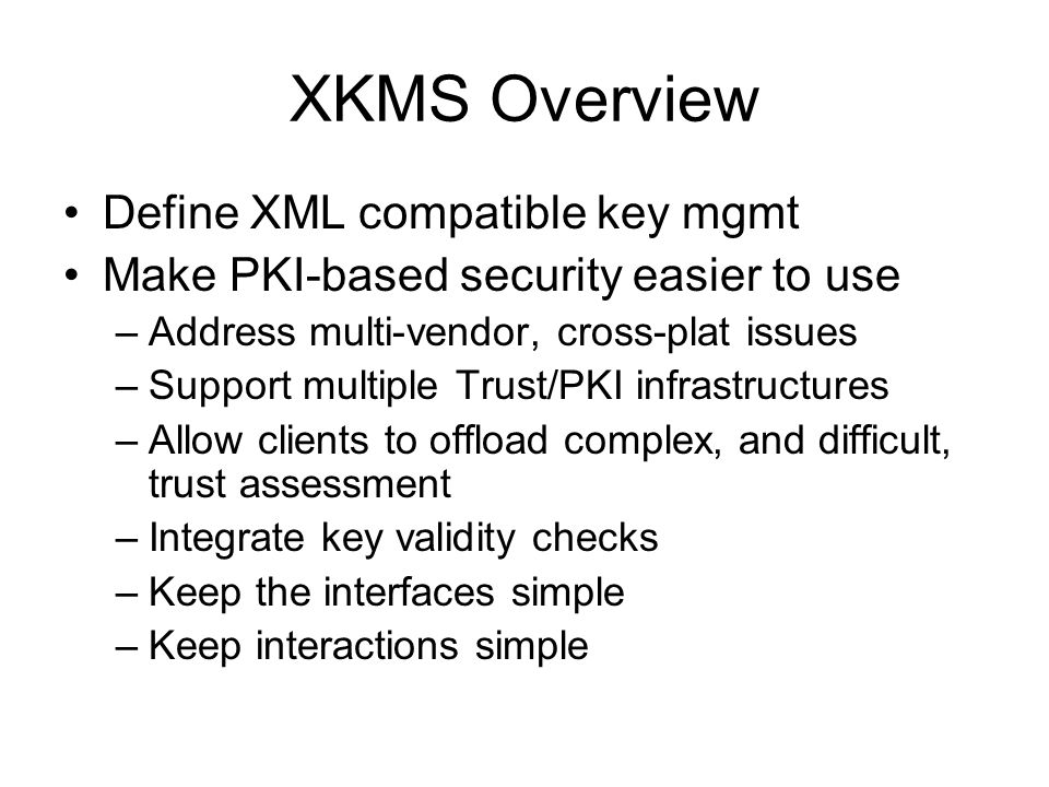 XKMS Overview Define XML compatible key mgmt Make PKI-based security easier to use –Address multi-vendor, cross-plat issues –Support multiple Trust/PKI infrastructures –Allow clients to offload complex, and difficult, trust assessment –Integrate key validity checks –Keep the interfaces simple –Keep interactions simple