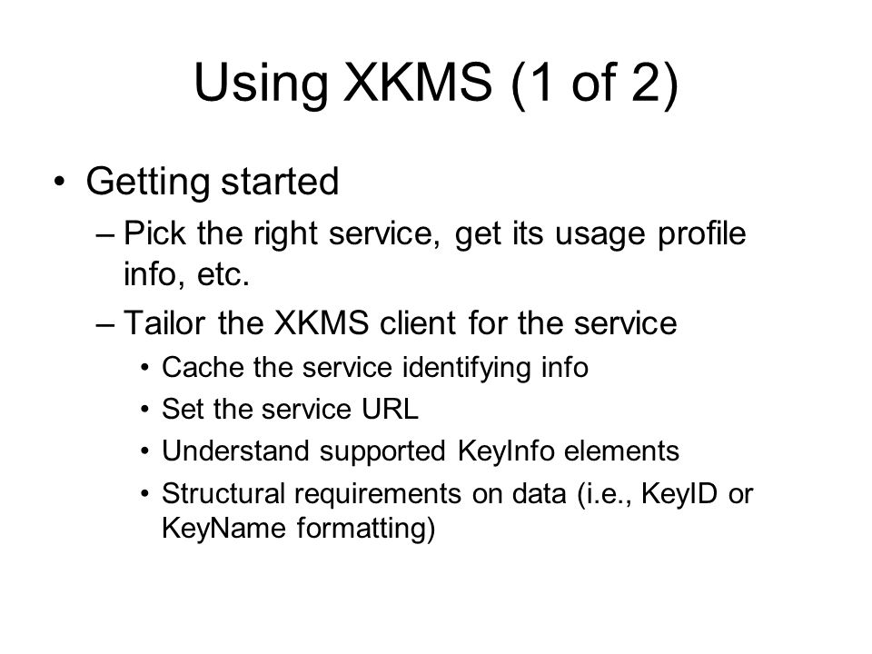 Using XKMS (1 of 2) Getting started –Pick the right service, get its usage profile info, etc. –Tailor the XKMS client for the service Cache the servic