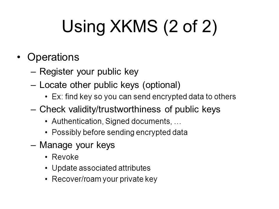 Using XKMS (2 of 2) Operations –Register your public key –Locate other public keys (optional) Ex: find key so you can send encrypted data to others –C