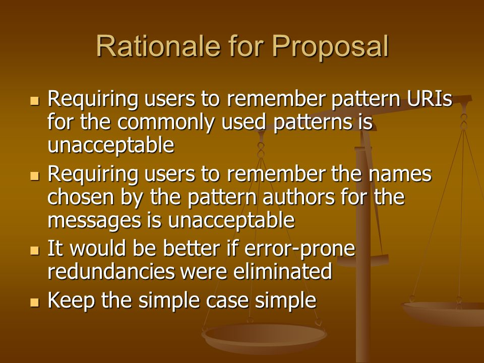 Rationale for Proposal Requiring users to remember pattern URIs for the commonly used patterns is unacceptable Requiring users to remember pattern URIs for the commonly used patterns is unacceptable Requiring users to remember the names chosen by the pattern authors for the messages is unacceptable Requiring users to remember the names chosen by the pattern authors for the messages is unacceptable It would be better if error-prone redundancies were eliminated It would be better if error-prone redundancies were eliminated Keep the simple case simple Keep the simple case simple