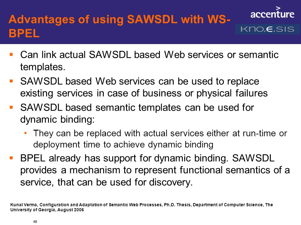 Advantages of using SAWSDL with WS- BPEL Can link actual SAWSDL based Web services or semantic templates. SAWSDL based Web services can be used to rep
