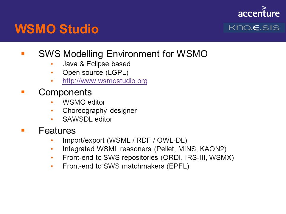 WSMO Studio SWS Modelling Environment for WSMO Java & Eclipse based Open source (LGPL) http://www.wsmostudio.org Components WSMO editor Choreography d