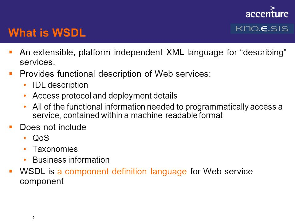 9 What is WSDL An extensible, platform independent XML language for describing services. Provides functional description of Web services: IDL descript