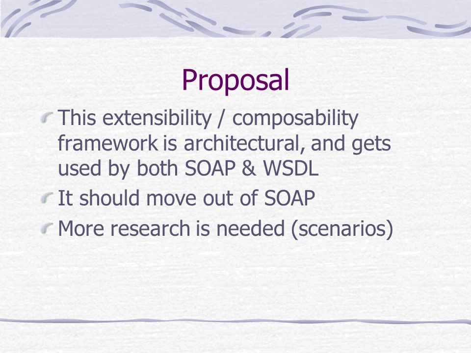 Proposal This extensibility / composability framework is architectural, and gets used by both SOAP & WSDL It should move out of SOAP More research is needed (scenarios)