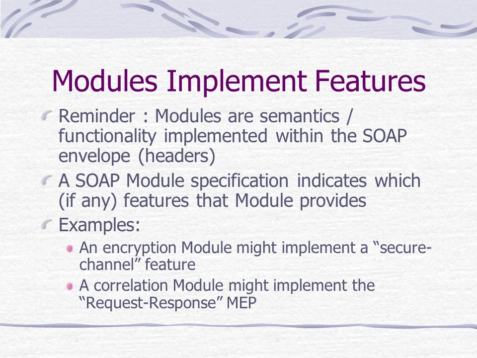 Modules Implement Features Reminder : Modules are semantics / functionality implemented within the SOAP envelope (headers) A SOAP Module specification indicates which (if any) features that Module provides Examples: An encryption Module might implement a secure- channel feature A correlation Module might implement the Request-Response MEP