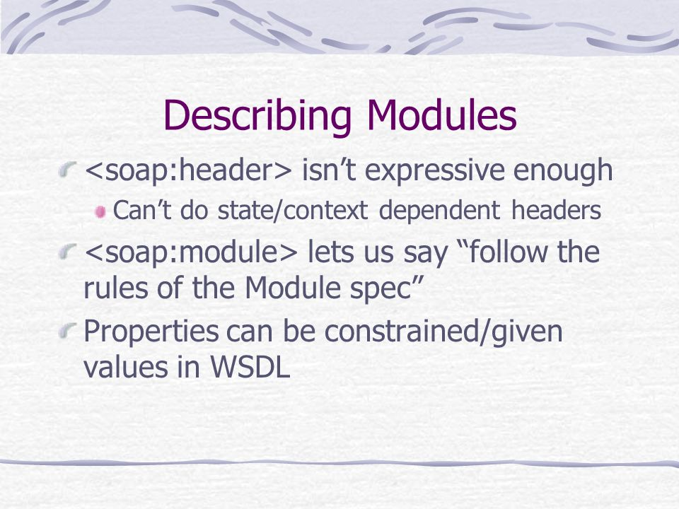 Describing Modules isnt expressive enough Cant do state/context dependent headers lets us say follow the rules of the Module spec Properties can be constrained/given values in WSDL