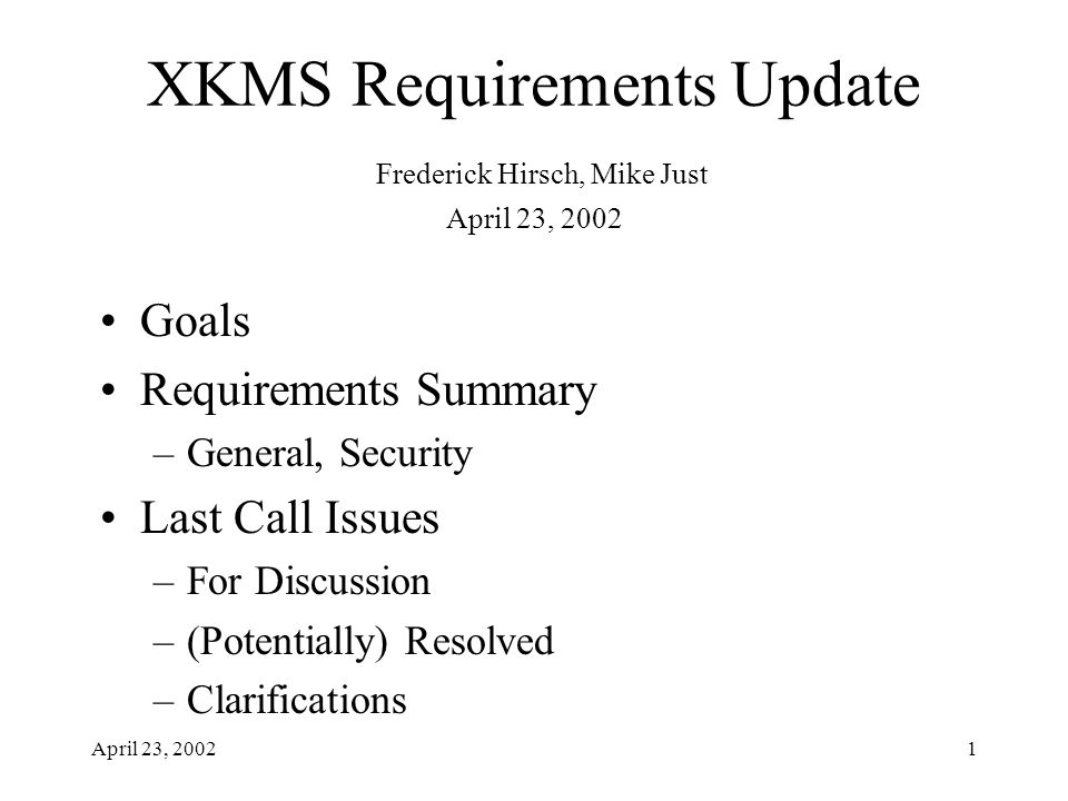 April 23, 20021 XKMS Requirements Update Frederick Hirsch, Mike Just April 23, 2002 Goals Requirements Summary –General, Security Last Call Issues –Fo