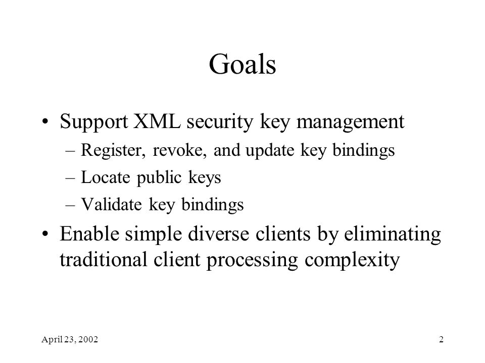 April 23, 20022 Goals Support XML security key management –Register, revoke, and update key bindings –Locate public keys –Validate key bindings Enable simple diverse clients by eliminating traditional client processing complexity