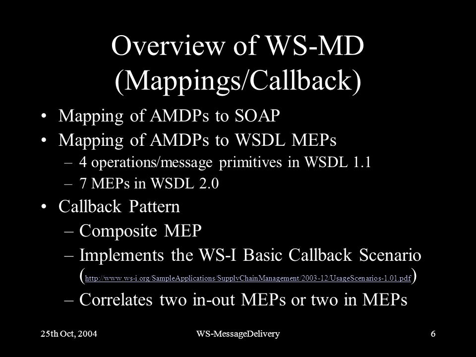 25th Oct, 2004WS-MessageDelivery6 Overview of WS-MD (Mappings/Callback) Mapping of AMDPs to SOAP Mapping of AMDPs to WSDL MEPs –4 operations/message primitives in WSDL 1.1 –7 MEPs in WSDL 2.0 Callback Pattern –Composite MEP –Implements the WS-I Basic Callback Scenario ( http://www.ws-i.org/SampleApplications/SupplyChainManagement/2003-12/UsageScenarios-1.01.pdf ) http://www.ws-i.org/SampleApplications/SupplyChainManagement/2003-12/UsageScenarios-1.01.pdf –Correlates two in-out MEPs or two in MEPs
