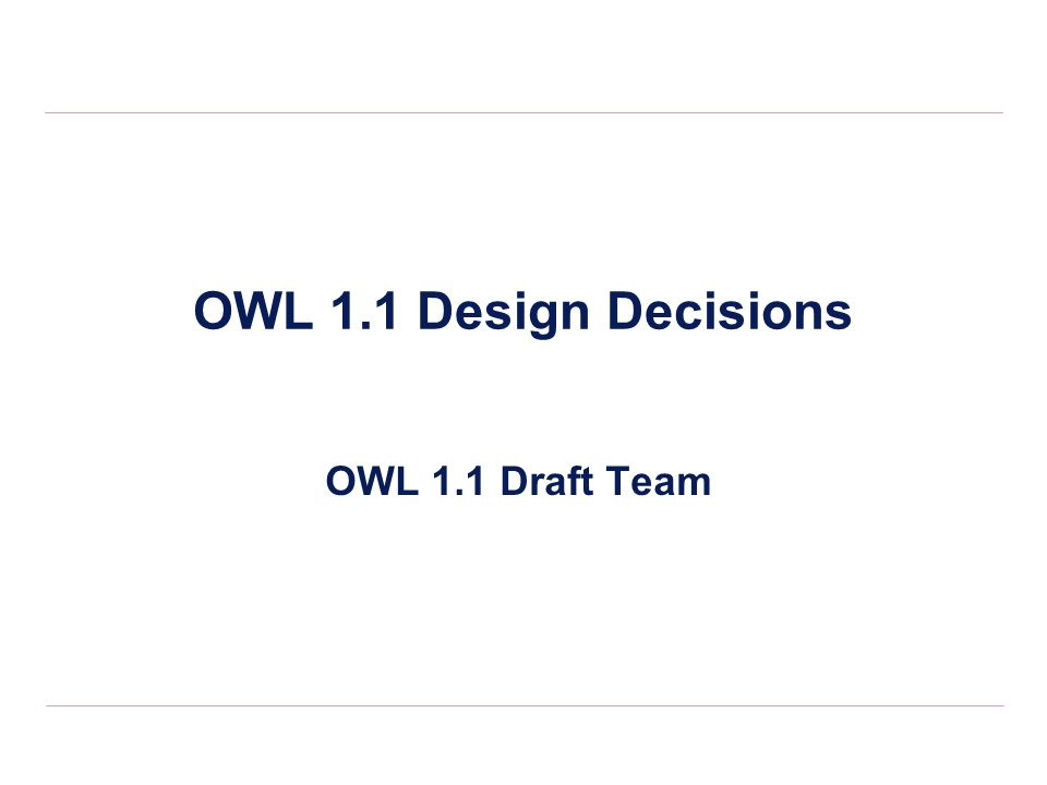 OWL 1.1 Design Decisions OWL 1.1 Draft Team