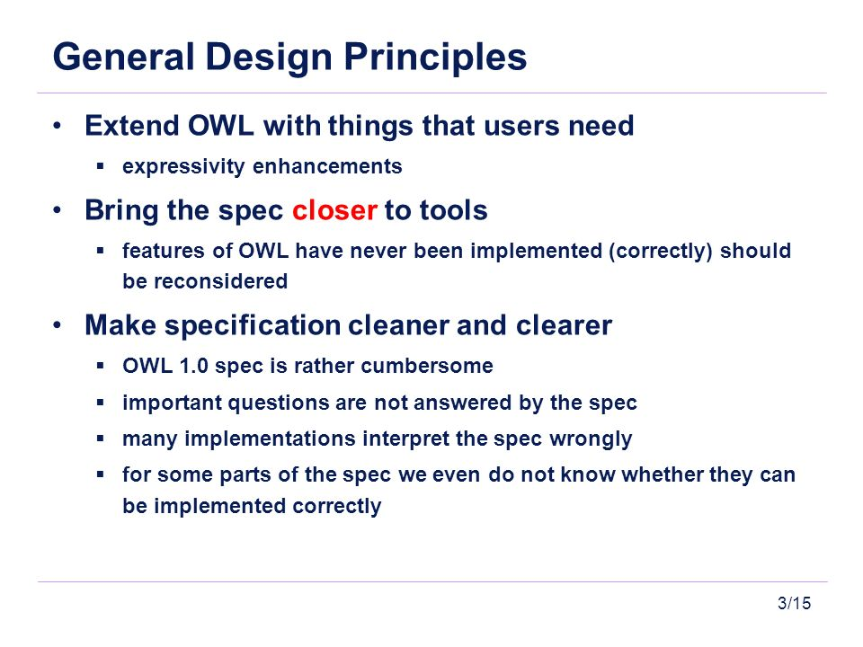 3/15 General Design Principles Extend OWL with things that users need expressivity enhancements Bring the spec closer to tools features of OWL have never been implemented (correctly) should be reconsidered Make specification cleaner and clearer OWL 1.0 spec is rather cumbersome important questions are not answered by the spec many implementations interpret the spec wrongly for some parts of the spec we even do not know whether they can be implemented correctly