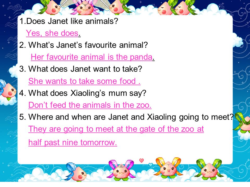 1.Does Janet like animals? Yes, she does. 2. Whats Janets favourite animal? Her favourite animal is the panda. 3. What does Janet want to take? She wa