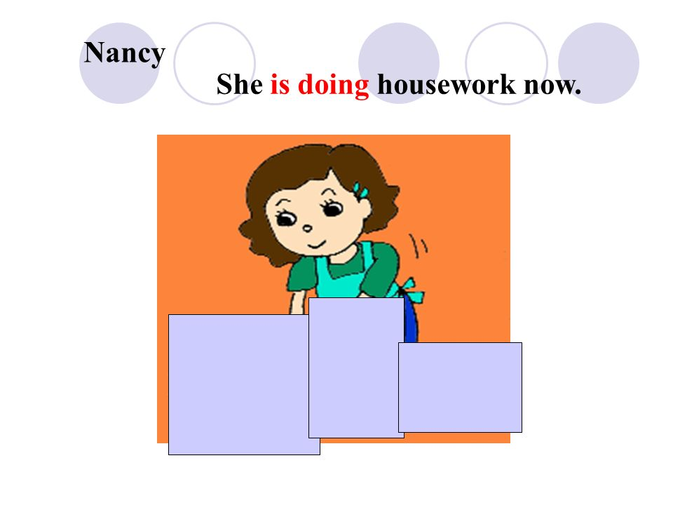 Nancy She is doing housework now.