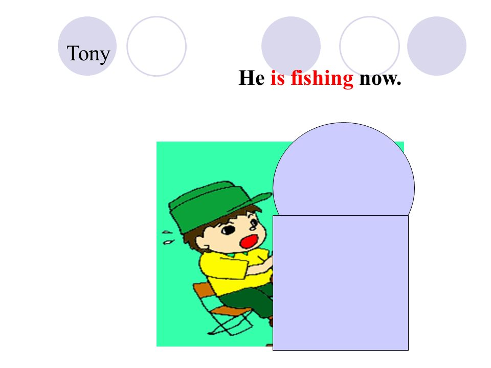 Tony He is fishing now.