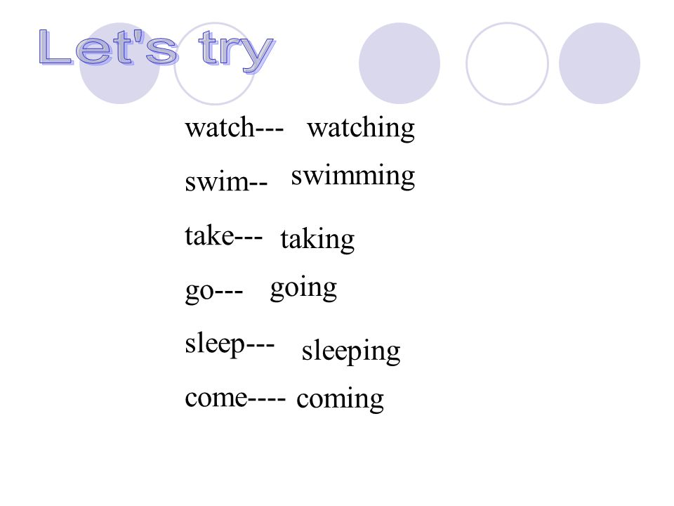 watch--- swim-- take--- go--- sleep--- come---- coming swimming taking going sleeping watching