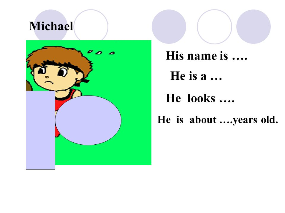Michael His name is …. He is a … He looks …. He is about ….years old.