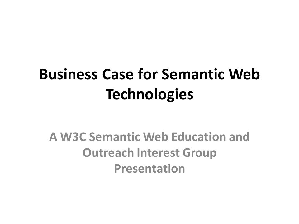 Business Case for Semantic Web Technologies A W3C Semantic Web Education and Outreach Interest Group Presentation