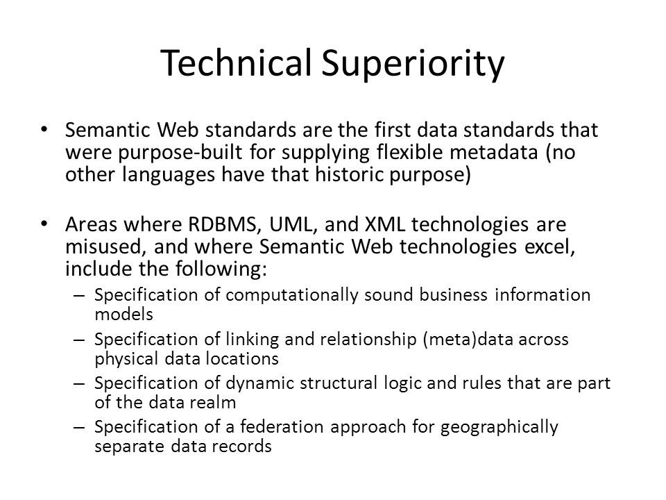 Technical Superiority Semantic Web standards are the first data standards that were purpose-built for supplying flexible metadata (no other languages have that historic purpose) Areas where RDBMS, UML, and XML technologies are misused, and where Semantic Web technologies excel, include the following: – Specification of computationally sound business information models – Specification of linking and relationship (meta)data across physical data locations – Specification of dynamic structural logic and rules that are part of the data realm – Specification of a federation approach for geographically separate data records