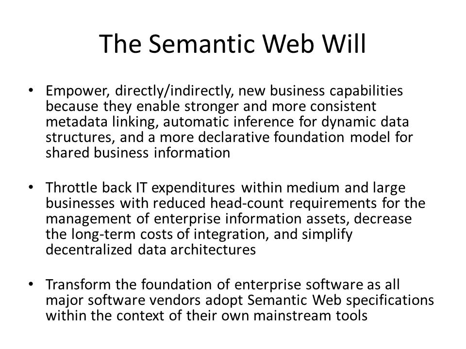 The Semantic Web Will Empower, directly/indirectly, new business capabilities because they enable stronger and more consistent metadata linking, automatic inference for dynamic data structures, and a more declarative foundation model for shared business information Throttle back IT expenditures within medium and large businesses with reduced head-count requirements for the management of enterprise information assets, decrease the long-term costs of integration, and simplify decentralized data architectures Transform the foundation of enterprise software as all major software vendors adopt Semantic Web specifications within the context of their own mainstream tools