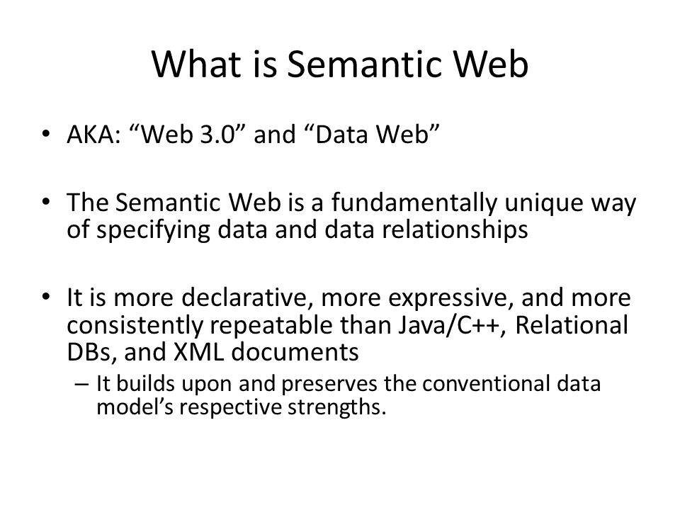 What is Semantic Web AKA: Web 3.0 and Data Web The Semantic Web is a fundamentally unique way of specifying data and data relationships It is more declarative, more expressive, and more consistently repeatable than Java/C++, Relational DBs, and XML documents – It builds upon and preserves the conventional data models respective strengths.