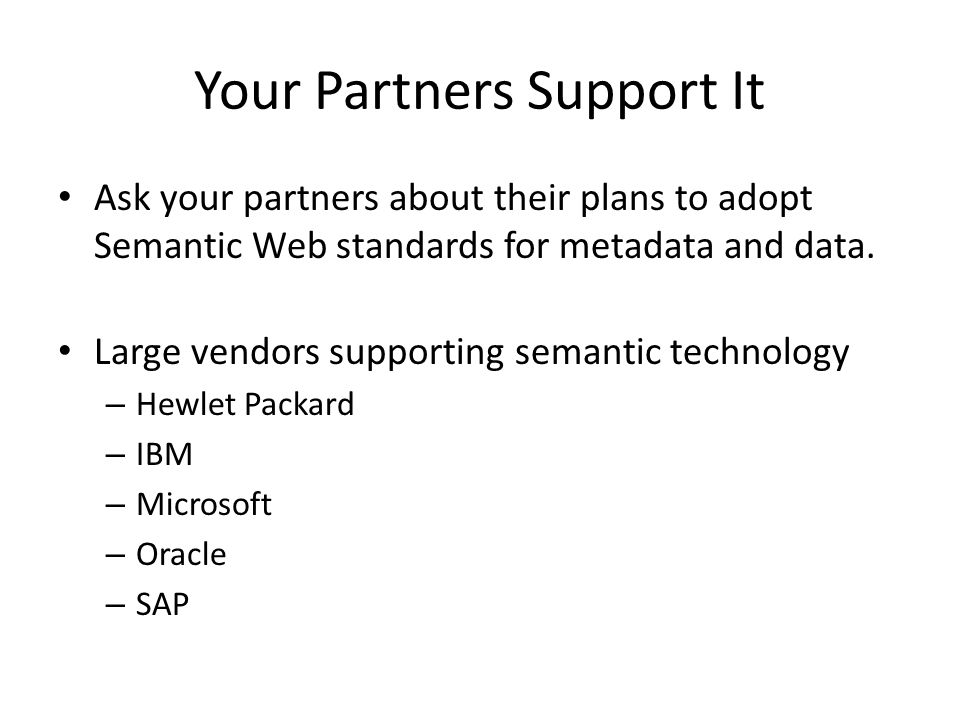 Your Partners Support It Ask your partners about their plans to adopt Semantic Web standards for metadata and data.