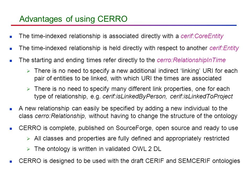 Advantages of using CERRO The time-indexed relationship is associated directly with a cerif:CoreEntity The time-indexed relationship is held directly with respect to another cerif:Entity The starting and ending times refer directly to the cerro:RelationshipInTime There is no need to specify a new additional indirect linking URI for each pair of entities to be linked, with which URI the times are associated There is no need to specify many different link properties, one for each type of relationship, e.g.