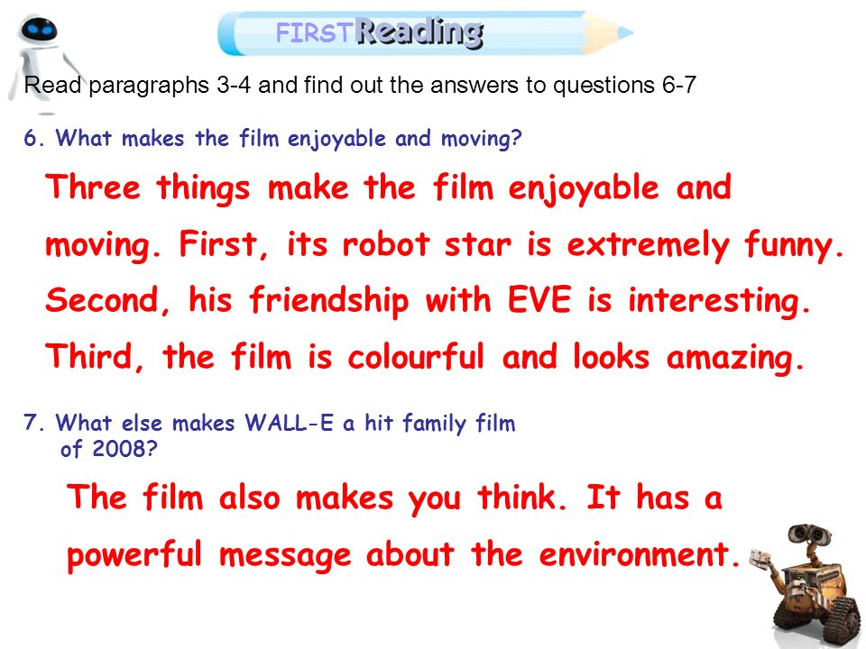 Read paragraphs 3-4 and find out the answers to questions 6-7 6. What makes the film enjoyable and moving? 7. What else makes WALL-E a hit family film