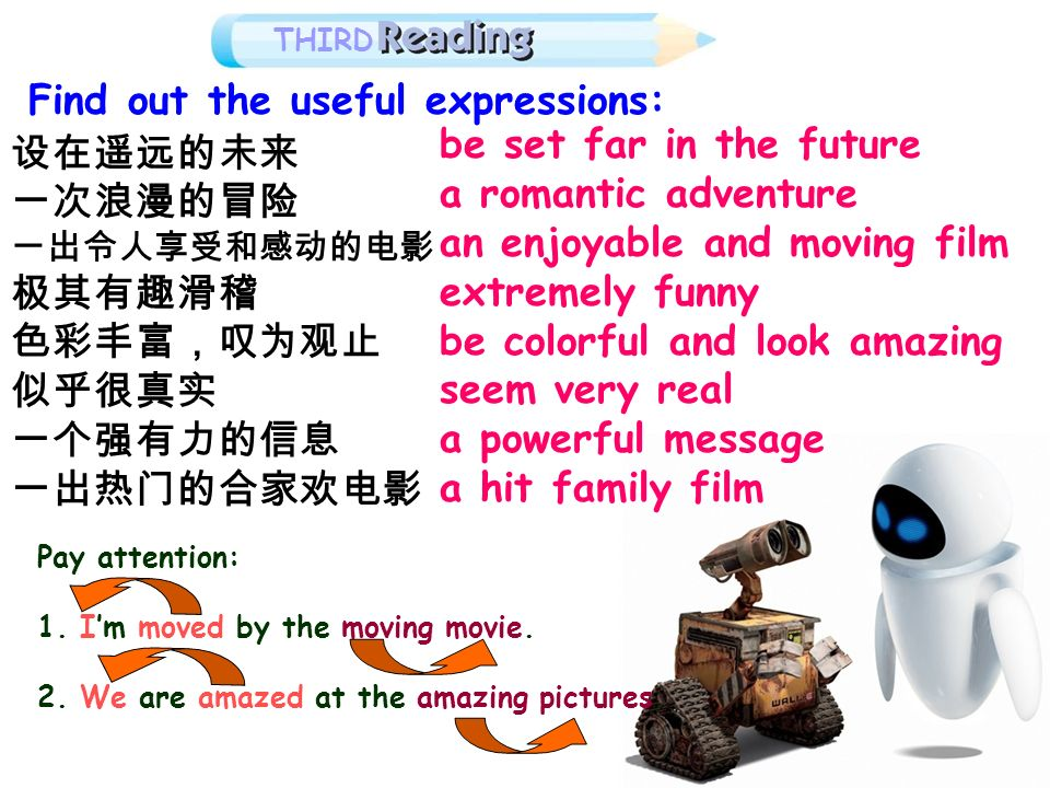 THIRD Find out the useful expressions: be set far in the future a romantic adventure an enjoyable and moving film extremely funny be colorful and look