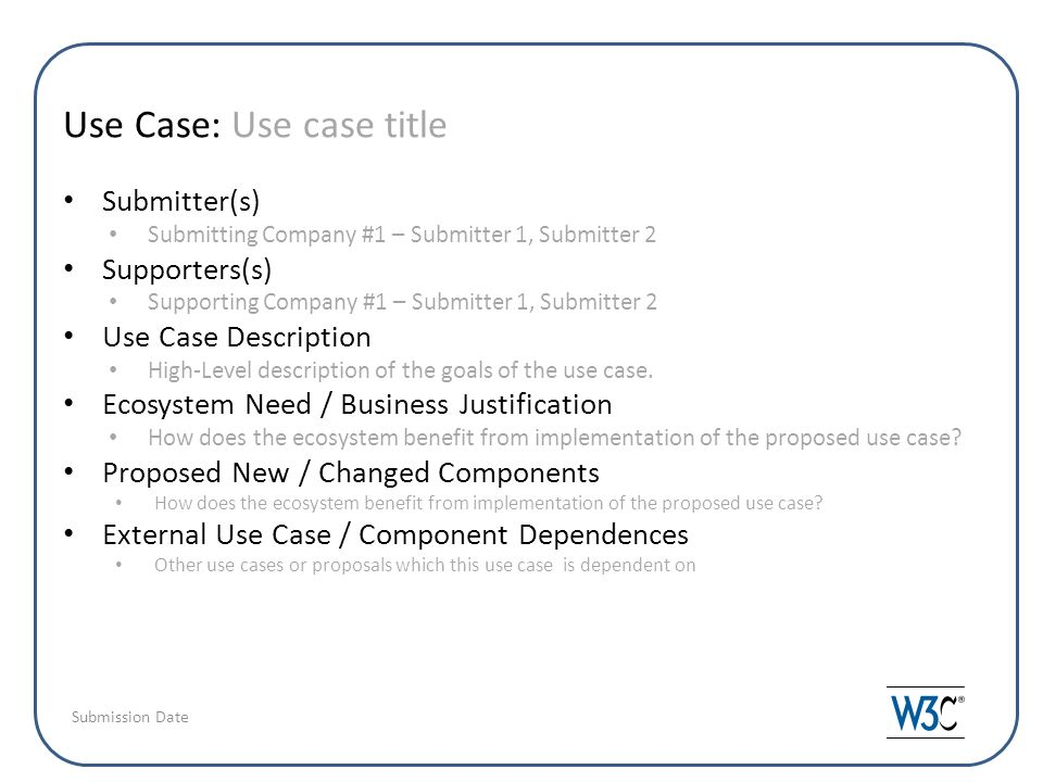 Use Case: Use case title Submitter(s) Submitting Company #1 – Submitter 1, Submitter 2 Supporters(s) Supporting Company #1 – Submitter 1, Submitter 2 Use Case Description High-Level description of the goals of the use case.