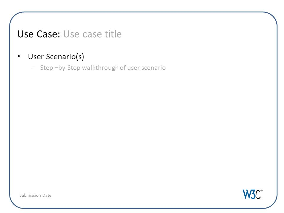 Use Case: Use case title User Scenario(s) – Step –by-Step walkthrough of user scenario Submission Date