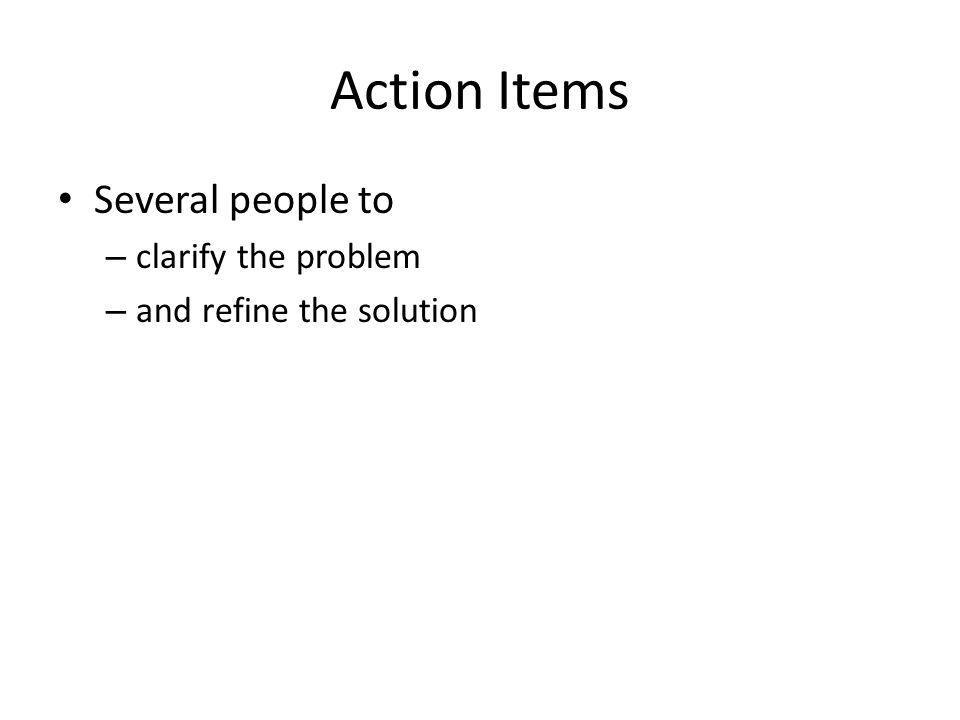 Action Items Several people to – clarify the problem – and refine the solution
