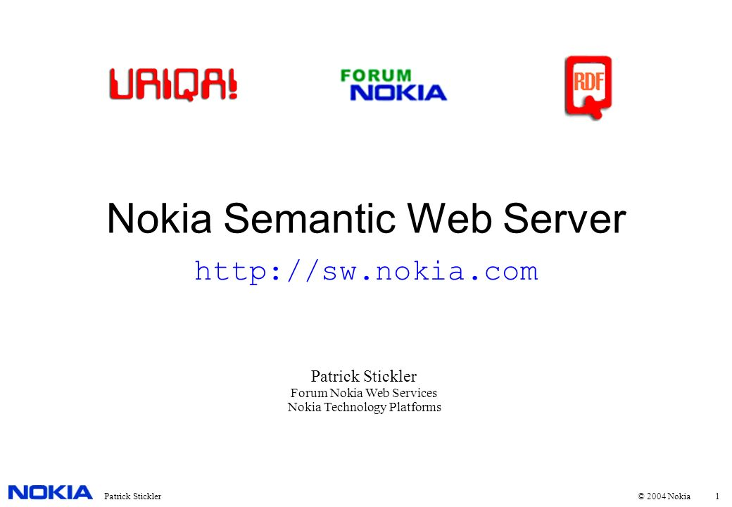1Patrick Stickler © 2004 Nokia Nokia Semantic Web Server Patrick Stickler Forum Nokia Web Services Nokia Technology Platforms http://sw.nokia.com
