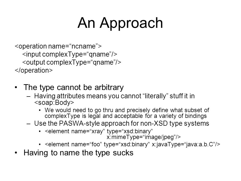 An Approach The type cannot be arbitrary –Having attributes means you cannot literally stuff it in We would need to go thru and precisely define what subset of complexType is legal and acceptable for a variety of bindings –Use the PASWA-style approach for non-XSD type systems Having to name the type sucks