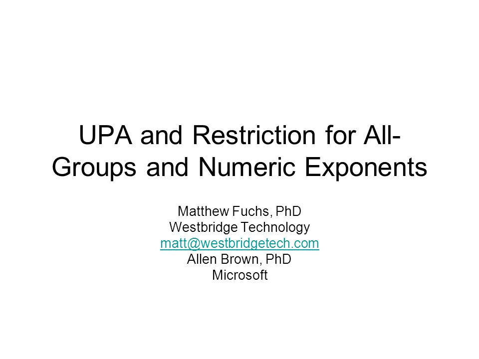 UPA and Restriction for All- Groups and Numeric Exponents Matthew Fuchs, PhD Westbridge Technology Allen Brown, PhD Microsoft