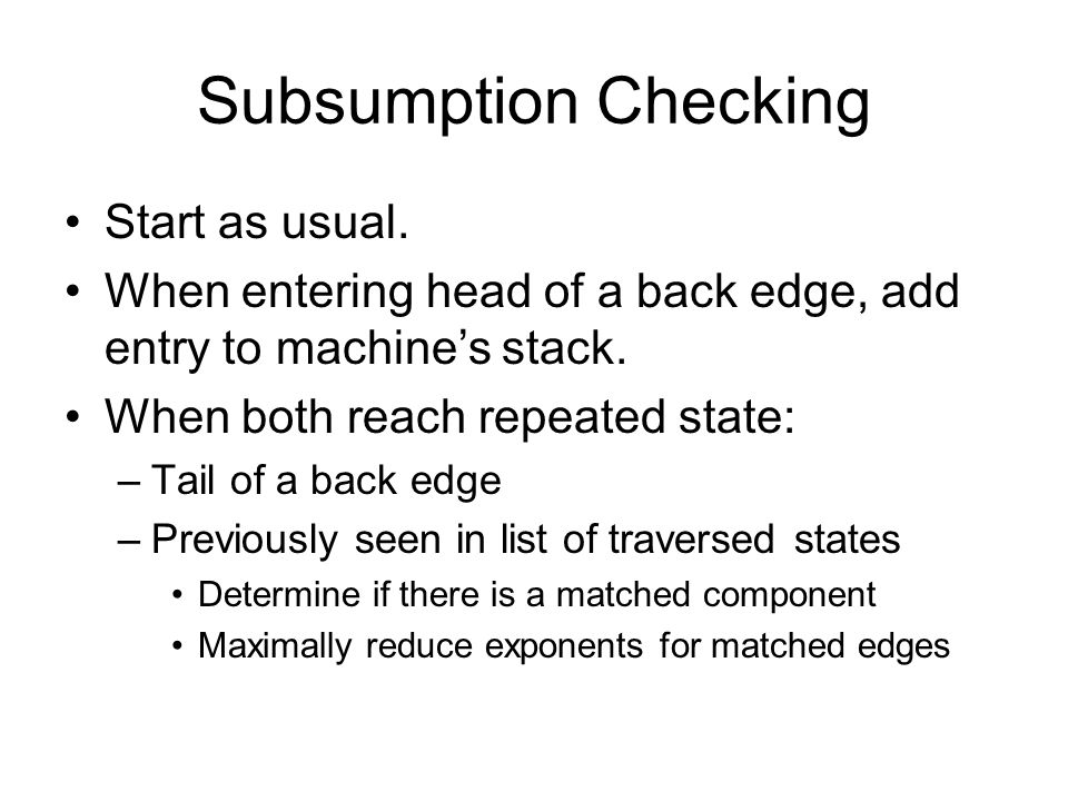 Subsumption Checking Start as usual. When entering head of a back edge, add entry to machines stack. When both reach repeated state: –Tail of a back e