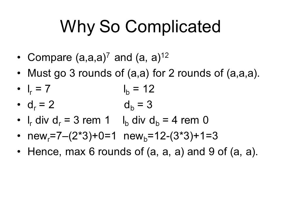 Why So Complicated Compare (a,a,a) 7 and (a, a) 12 Must go 3 rounds of (a,a) for 2 rounds of (a,a,a). l r = 7 l b = 12 d r = 2 d b = 3 l r div d r = 3